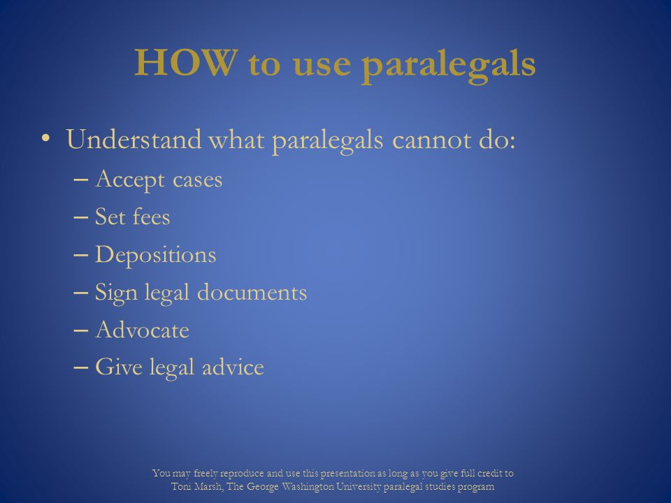 HOW to use paralegals Understand what paralegals cannot do: – Accept cases – Set fees – Depositions – Sign legal documents – Advocate – Give legal adv