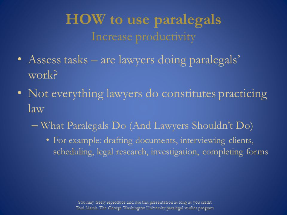HOW to use paralegals Increase productivity Assess tasks – are lawyers doing paralegals' work? Not everything lawyers do constitutes practicing law –
