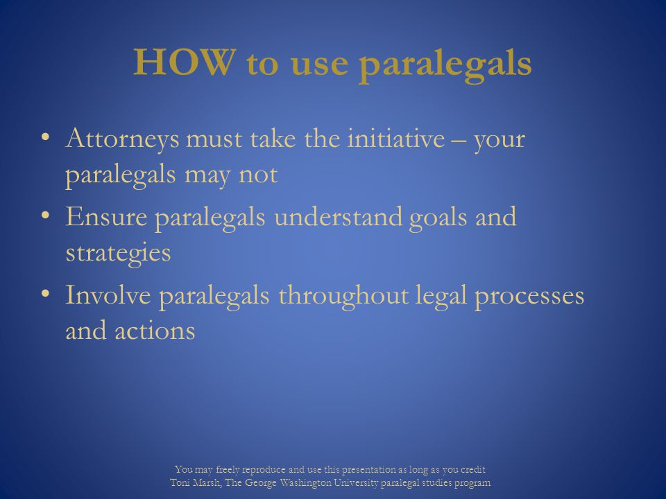 HOW to use paralegals Attorneys must take the initiative – your paralegals may not Ensure paralegals understand goals and strategies Involve paralegal