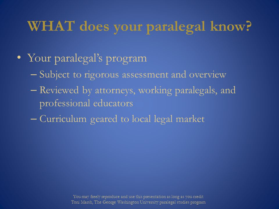 HOW to use paralegals The tasks paralegals can perform in whole or part Corporate Records: Prepare Corporate BOD resolutions and meeting minutes, and maintain corporate records for the same. Maintain Corporate By-Laws and related records. Maintain registered Agent Status and coordinate/maintain state qualification to do business as required. Contractual Obligations: Review and assess contract documents, purchase order terms and conditions from customers and vendors, and submit for outside legal review as needed prior to signing. Evaluate recommendations for contract changes and assist as needed for negotiations. Develop and maintain terms and conditions of sales, consignment agreements, and non-disclosure agreements. Maintain corporate contract records with 3rd parties. Review 3rd party non- disclosure agreements, indemnification agreements and respond as required on corporate policies. Legal: Review and coordinate internally and with outside legal counsel the handling of lawsuits against the corporation, subpoenas, gathering and review of records, coordination and assistance with depositions related to such legal matters. Coordinate annual appeals of property taxes. Review/coordinate new and existing 3rd party office leases. Coordinate legal matters related to acquisition, sale, zoning, etc. of corporate real estate. Investigate product liability issues. Serve as primary internal contact for legal questions from corporate employees. Other Responsibilities: Including, but not limited to, participating in the Corporate Safety Committee, providing general knowledge of OSHA, conduct annual Export Control Audit as required by law and by Evergreen Corporation policy, and maintain personal knowledge of areas of responsibility by attending seminars and training. You may freely reproduce and use this presentation as long as you credit Toni Marsh, The George Washington University paralegal studies program