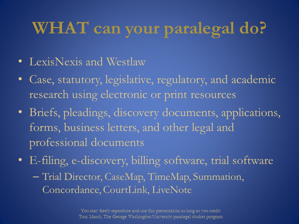 HOW to use paralegals to leverage your law department Increase autonomy Build trust Display confidence Start small and build confidence, increasing rigor and frequency of tasks Allow paralegals to establish processes You may freely reproduce and use this presentation as long as you credit Toni Marsh, The George Washington University paralegal studies program