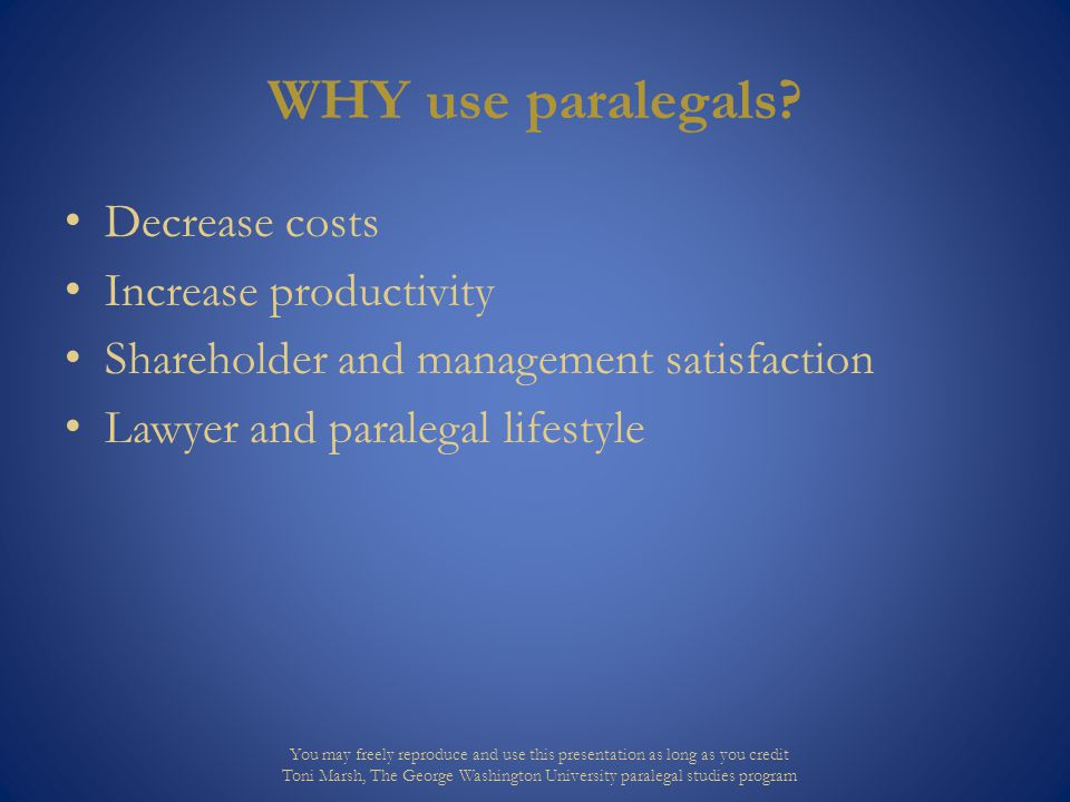 HOW to use paralegals Attorneys must take the initiative – your paralegals may not Ensure paralegals understand goals and strategies Involve paralegals throughout legal processes and actions You may freely reproduce and use this presentation as long as you credit Toni Marsh, The George Washington University paralegal studies program