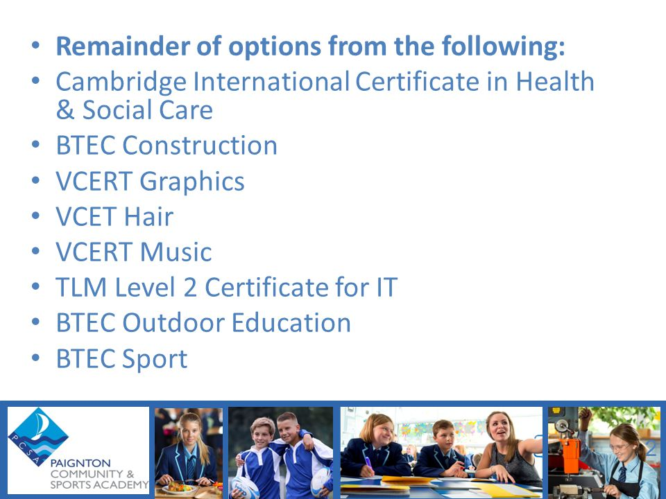 Remainder of options from the following: Cambridge International Certificate in Health & Social Care BTEC Construction VCERT Graphics VCET Hair VCERT Music TLM Level 2 Certificate for IT BTEC Outdoor Education BTEC Sport 2