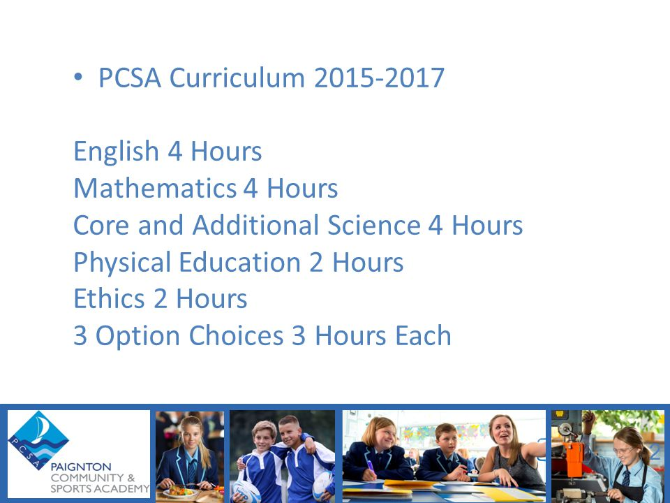 PCSA Curriculum 2015-2017 English 4 Hours Mathematics 4 Hours Core and Additional Science 4 Hours Physical Education 2 Hours Ethics 2 Hours 3 Option Choices 3 Hours Each 2