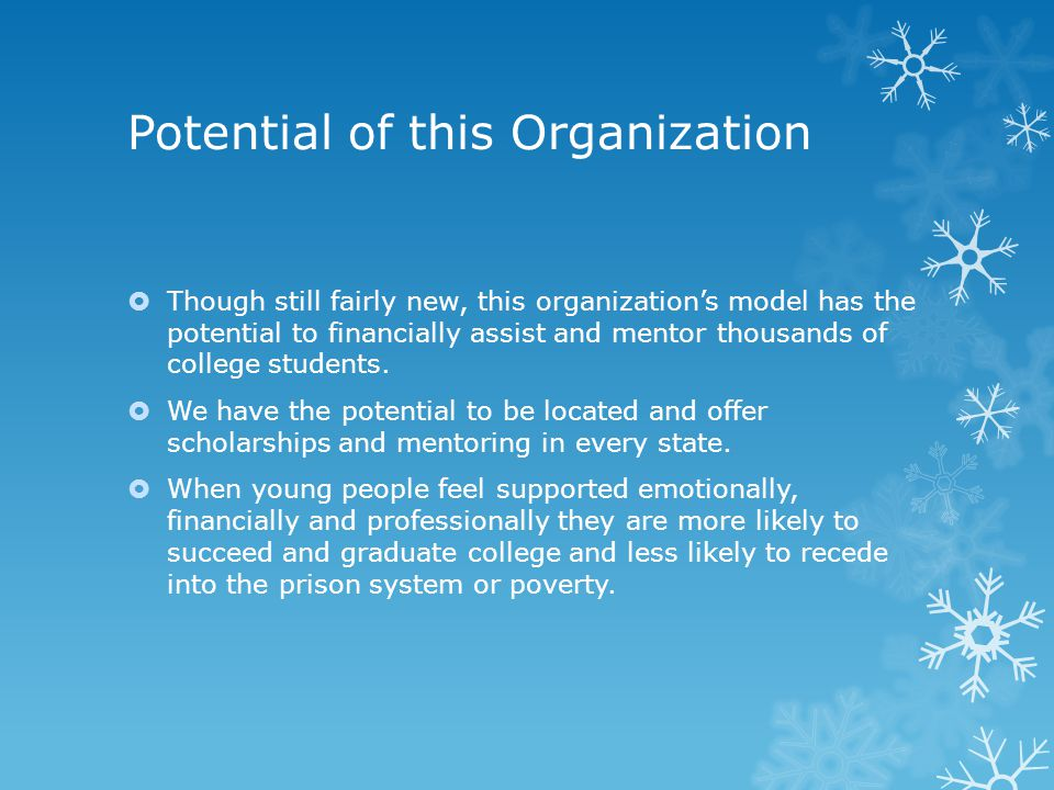 Potential of this Organization  Though still fairly new, this organization's model has the potential to financially assist and mentor thousands of college students.