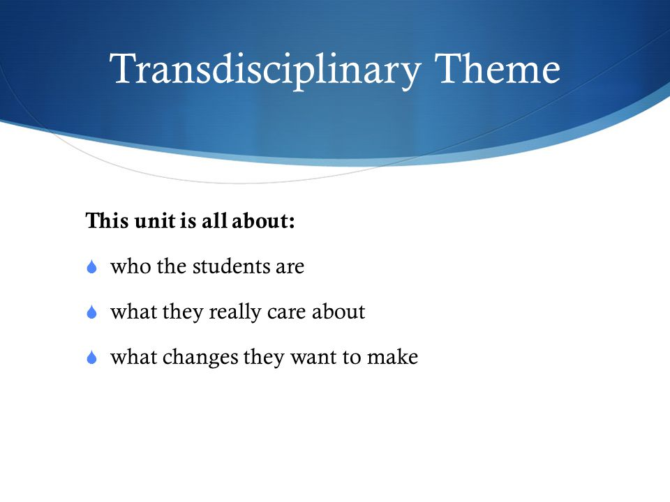 Transdisciplinary Theme This unit is all about:  who the students are  what they really care about  what changes they want to make