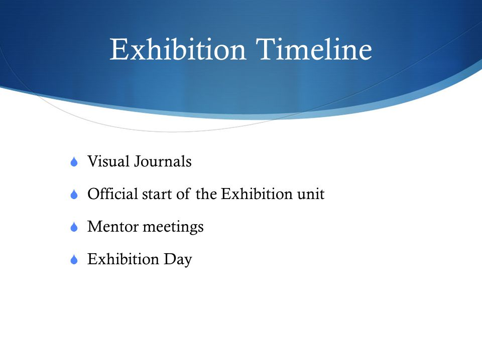 Exhibition Timeline  Visual Journals  Official start of the Exhibition unit  Mentor meetings  Exhibition Day