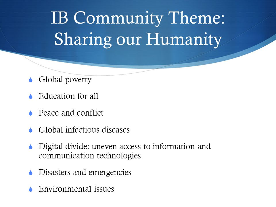 IB Community Theme: Sharing our Humanity  Global poverty  Education for all  Peace and conflict  Global infectious diseases  Digital divide: unev