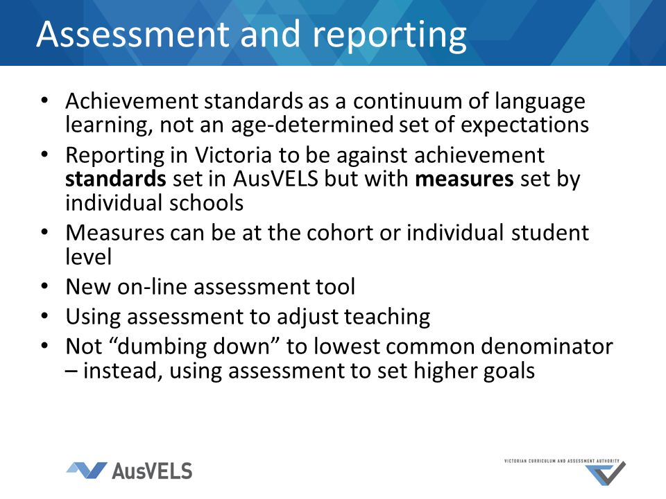 Achievement standards as a continuum of language learning, not an age-determined set of expectations Reporting in Victoria to be against achievement standards set in AusVELS but with measures set by individual schools Measures can be at the cohort or individual student level New on-line assessment tool Using assessment to adjust teaching Not dumbing down to lowest common denominator – instead, using assessment to set higher goals Assessment and reporting