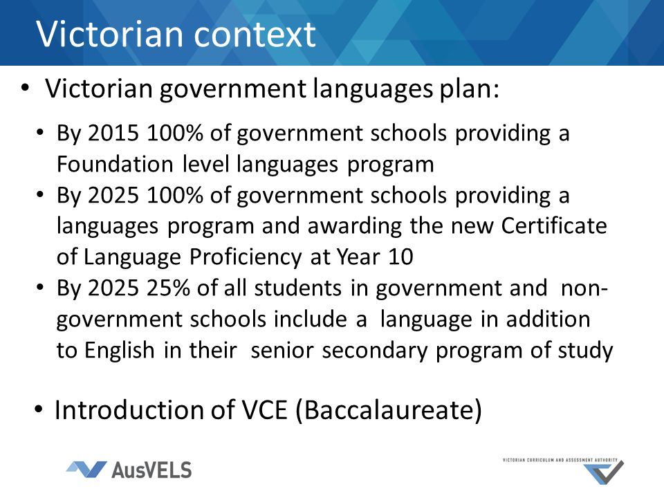 Victorian government languages plan: Victorian context By 2015 100% of government schools providing a Foundation level languages program By 2025 100% of government schools providing a languages program and awarding the new Certificate of Language Proficiency at Year 10 By 2025 25% of all students in government and non- government schools include a language in addition to English in their senior secondary program of study Introduction of VCE (Baccalaureate)