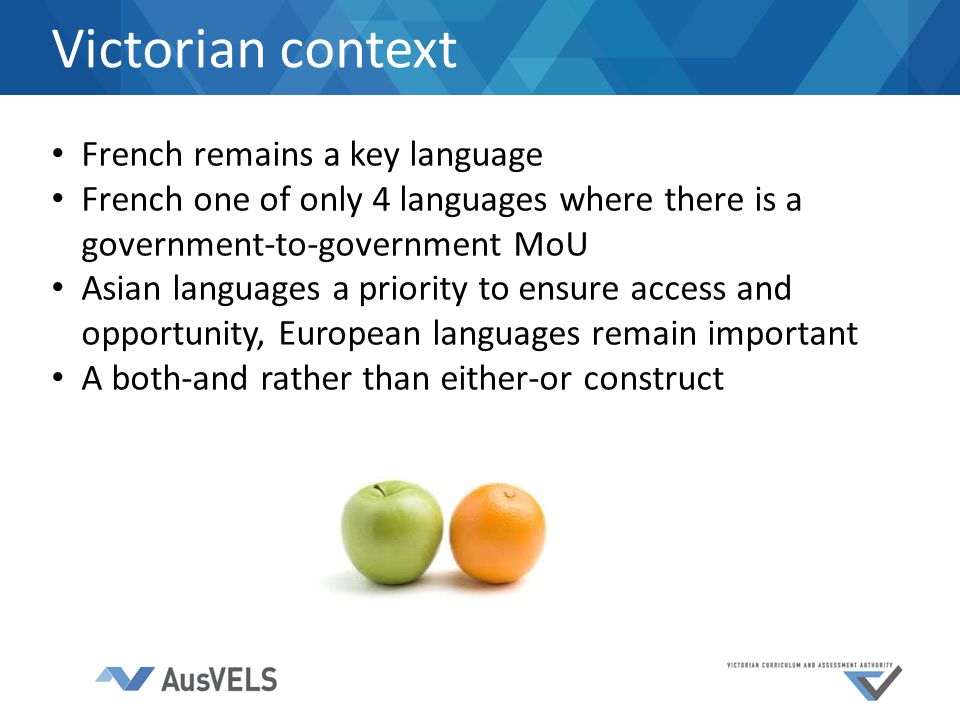 Victorian context French remains a key language French one of only 4 languages where there is a government-to-government MoU Asian languages a priority to ensure access and opportunity, European languages remain important A both-and rather than either-or construct