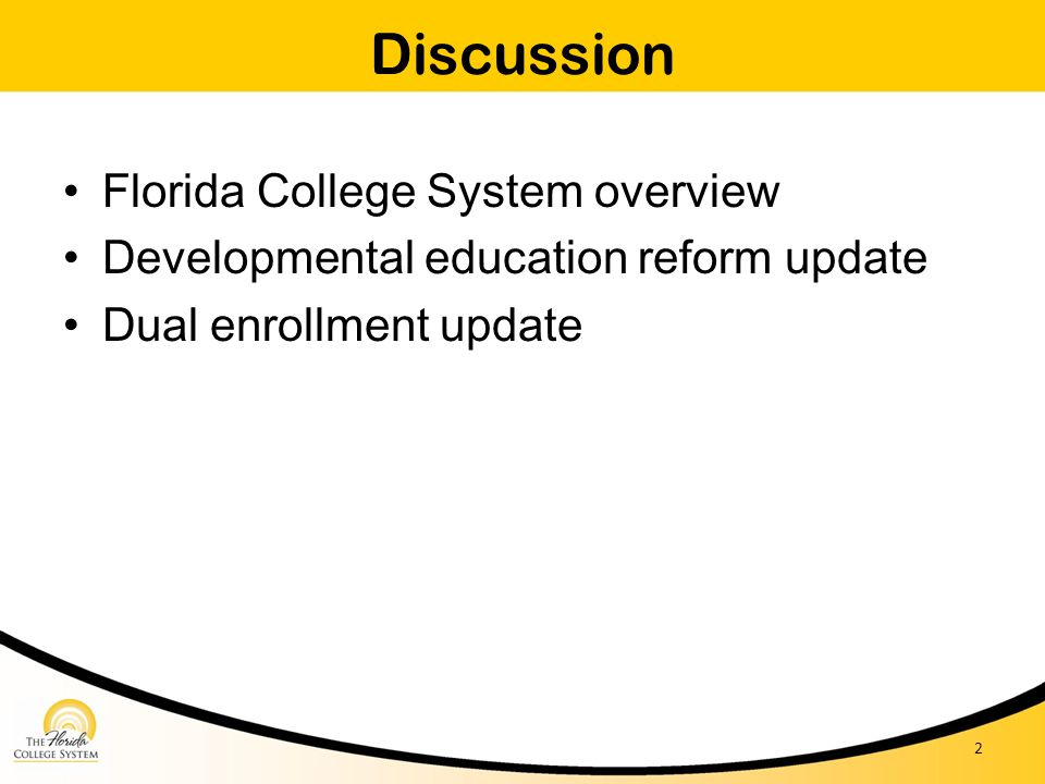 Discussion Florida College System overview Developmental education reform update Dual enrollment update 2