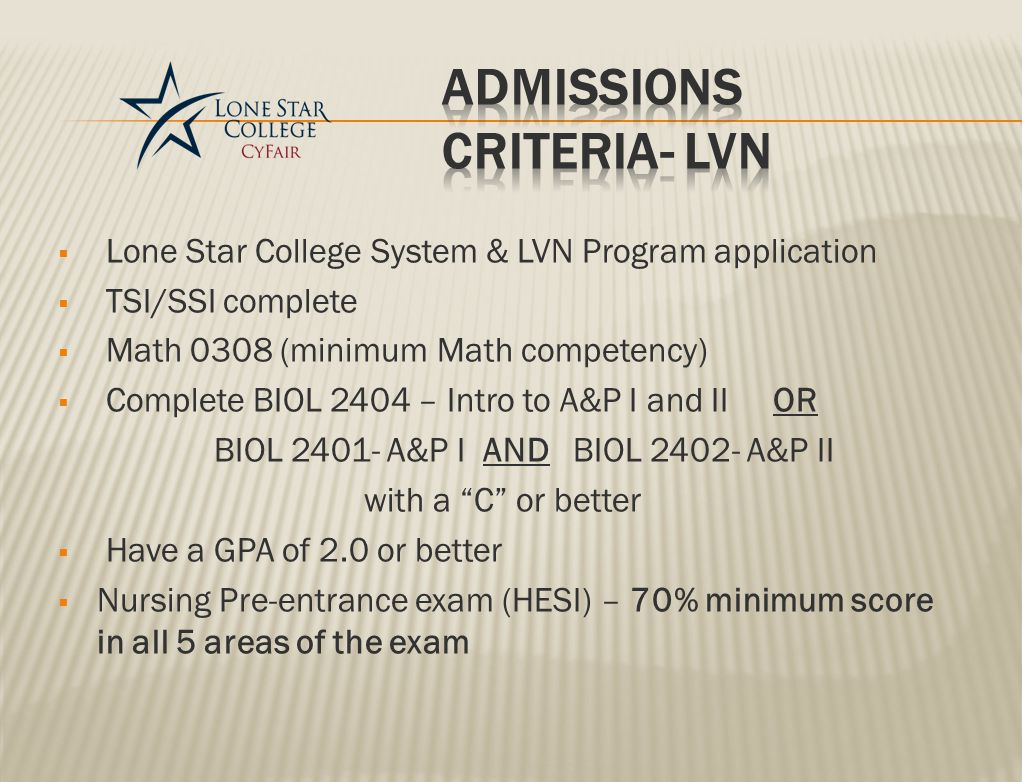  Lone Star College System & LVN Program application  TSI/SSI complete  Math 0308 (minimum Math competency)  Complete BIOL 2404 – Intro to A&P I and II OR BIOL 2401- A&P I AND BIOL 2402- A&P II with a C or better  Have a GPA of 2.0 or better  Nursing Pre-entrance exam (HESI) – 70% minimum score in all 5 areas of the exam