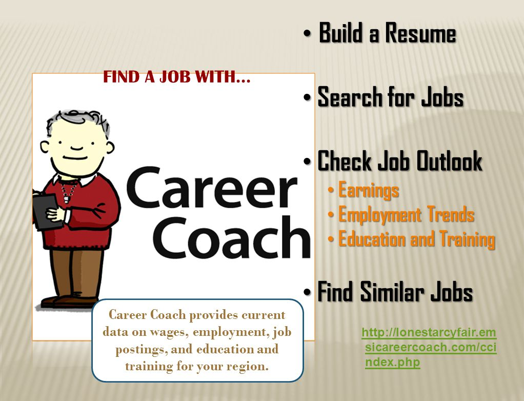 Build a Resume Build a Resume Search for Jobs Search for Jobs Check Job Outlook Check Job Outlook Earnings Earnings Employment Trends Employment Trends Education and Training Education and Training Find Similar Jobs Find Similar Jobs Career Coach provides current data on wages, employment, job postings, and education and training for your region.