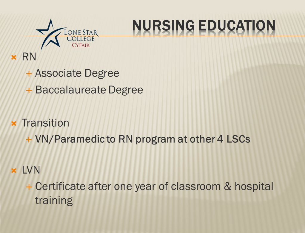  RN  Associate Degree  Baccalaureate Degree  Transition  VN/Paramedic to RN program at other 4 LSCs  LVN  Certificate after one year of classroom & hospital training