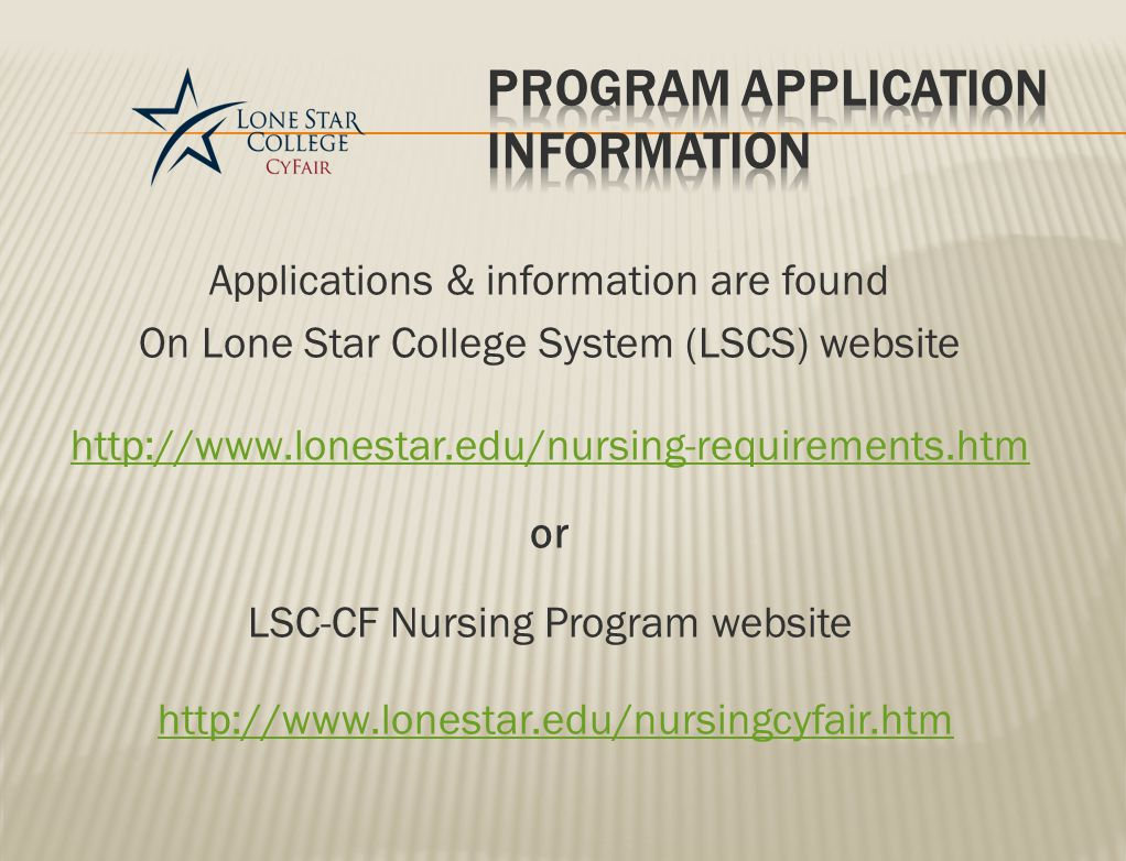 Applications & information are found On Lone Star College System (LSCS) website http://www.lonestar.edu/nursing-requirements.htm or LSC-CF Nursing Program website http://www.lonestar.edu/nursingcyfair.htm