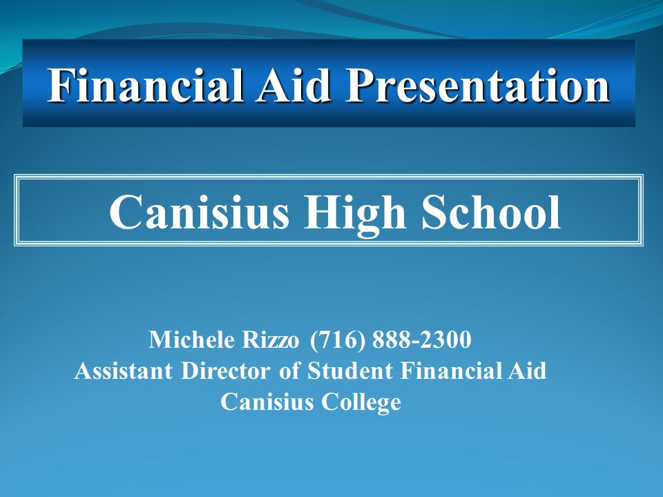 Michele Rizzo (716) 888-2300 Assistant Director of Student Financial Aid Canisius College Canisius High School Financial Aid Presentation