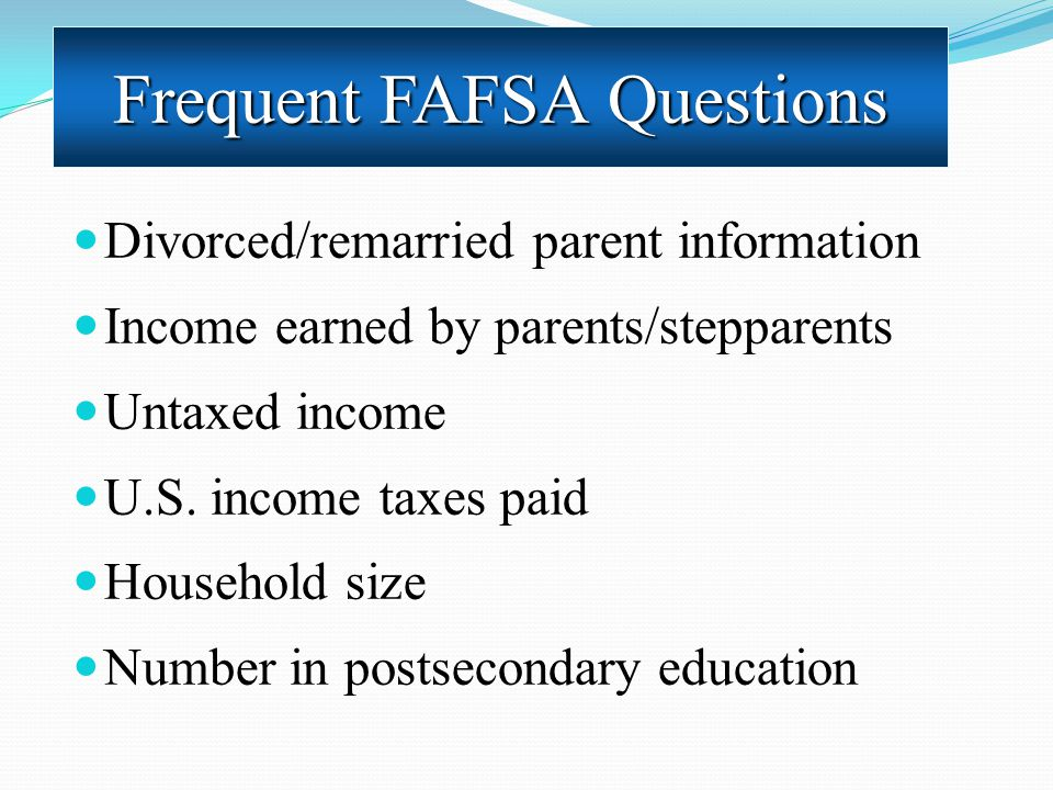 Divorced/remarried parent information Income earned by parents/stepparents Untaxed income U.S. income taxes paid Household size Number in postsecondar