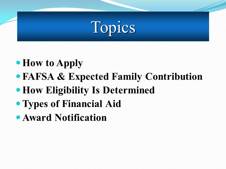An Overview How to Apply FAFSA & Expected Family Contribution How Eligibility Is Determined Types of Financial Aid Award Notification Topics