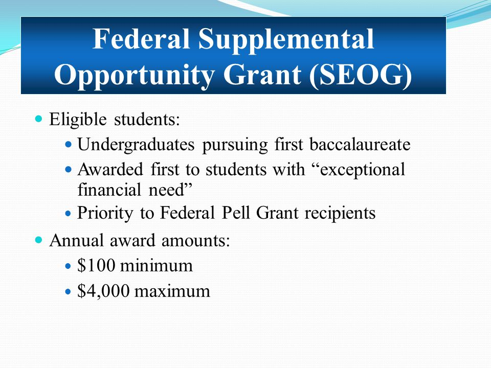 "Eligible students: Undergraduates pursuing first baccalaureate Awarded first to students with ""exceptional financial need"" Priority to Federal Pell Gr"