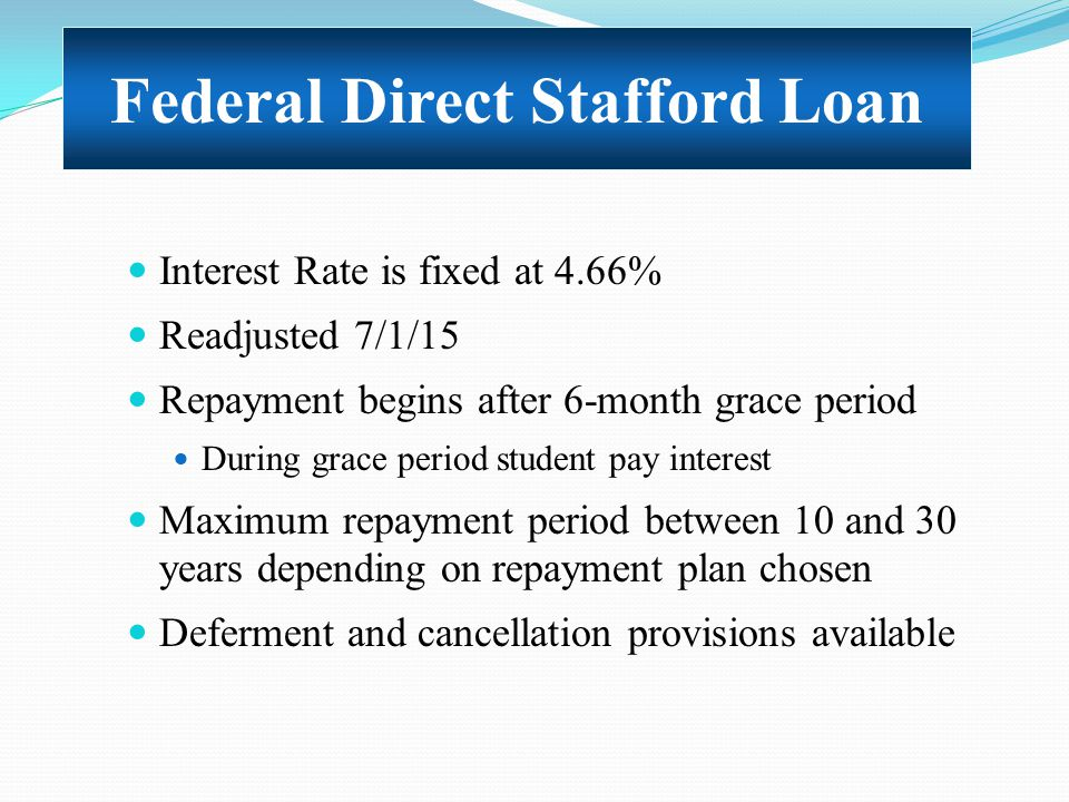Interest Rate is fixed at 4.66% Readjusted 7/1/15 Repayment begins after 6-month grace period During grace period student pay interest Maximum repayme