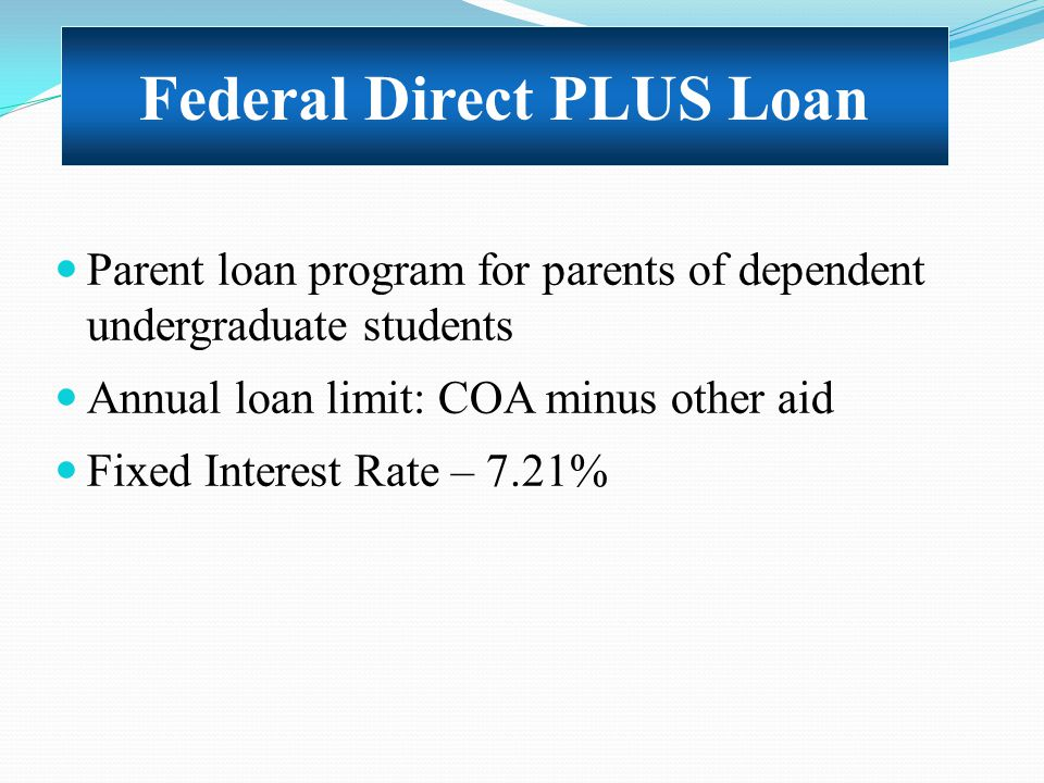 Parent loan program for parents of dependent undergraduate students Annual loan limit: COA minus other aid Fixed Interest Rate – 7.21% Federal Direct