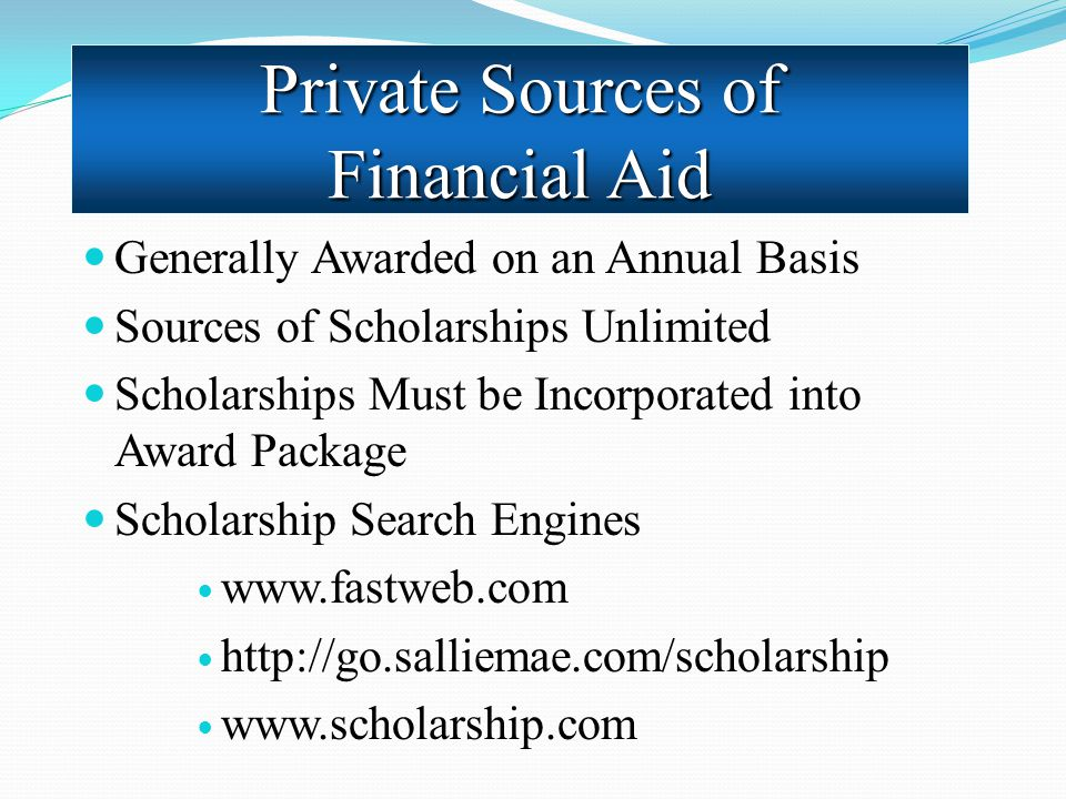 Generally Awarded on an Annual Basis Sources of Scholarships Unlimited Scholarships Must be Incorporated into Award Package Scholarship Search Engines