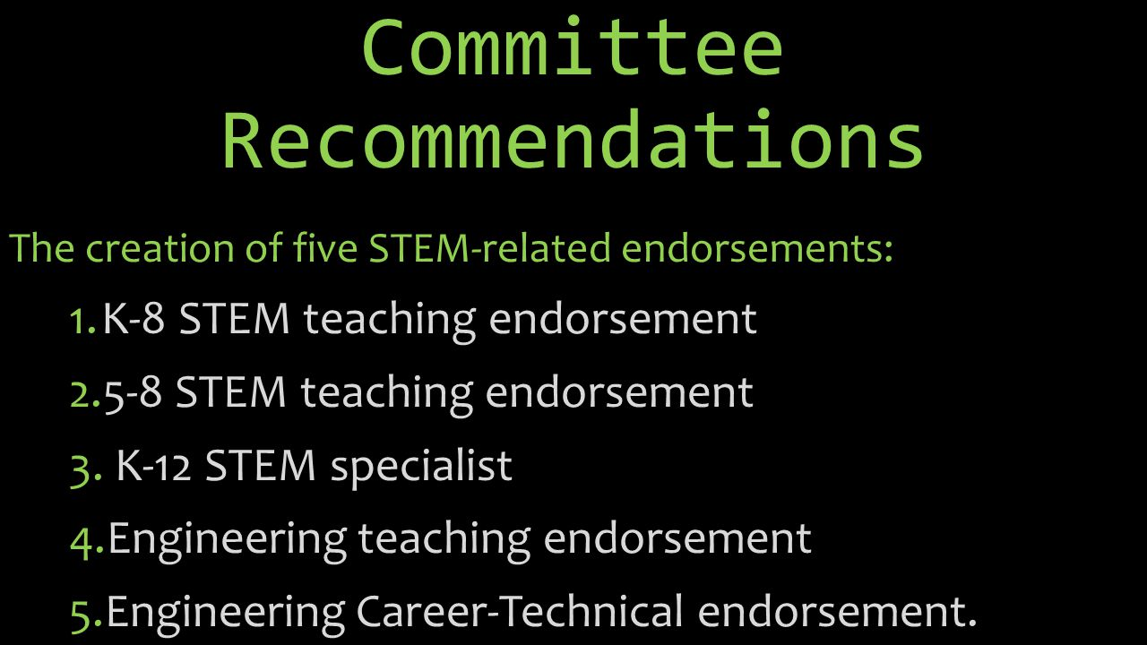 Committee Recommendations The creation of five STEM-related endorsements: 1.K-8 STEM teaching endorsement 2.5-8 STEM teaching endorsement 3.