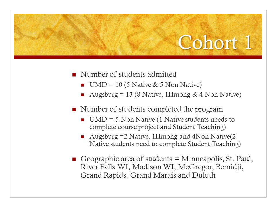 Cohort 1 Number of students admitted UMD = 10 (5 Native & 5 Non Native) Augsburg = 13 (8 Native, 1Hmong & 4 Non Native) Number of students completed the program UMD = 5 Non Native (1 Native students needs to complete course project and Student Teaching) Augsburg =2 Native, 1Hmong and 4Non Native(2 Native students need to complete Student Teaching) Geographic area of students = Minneapolis, St.