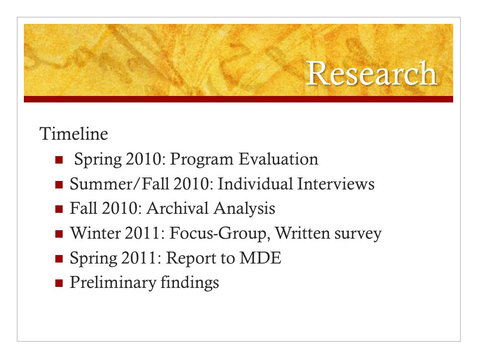 Research Timeline Spring 2010: Program Evaluation Summer/Fall 2010: Individual Interviews Fall 2010: Archival Analysis Winter 2011: Focus-Group, Written survey Spring 2011: Report to MDE Preliminary findings