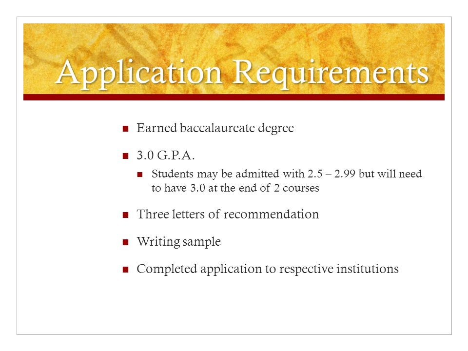 Application Requirements Earned baccalaureate degree 3.0 G.P.A.