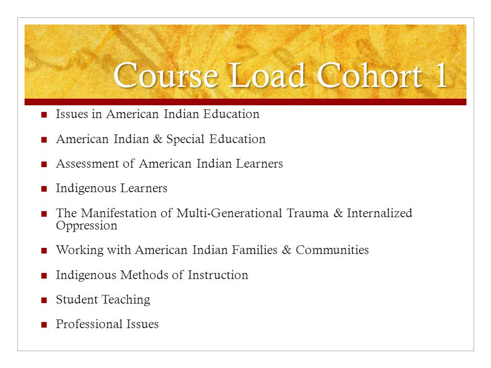 Course Load Cohort 2 Issues in American Indian Education American Indian & Special Education Assessment of American Indian Learners Indigenous Learners Reading Instruction of Indigenous Learners The Manifestation of Multi-Generational Trauma & Internalized Oppression Working with American Indian Families & Communities Indigenous Methods of Instruction Student Teaching Professional Issues