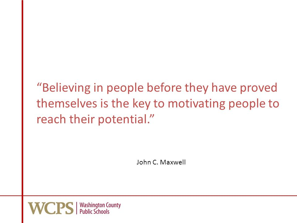 Believing in people before they have proved themselves is the key to motivating people to reach their potential. John C.