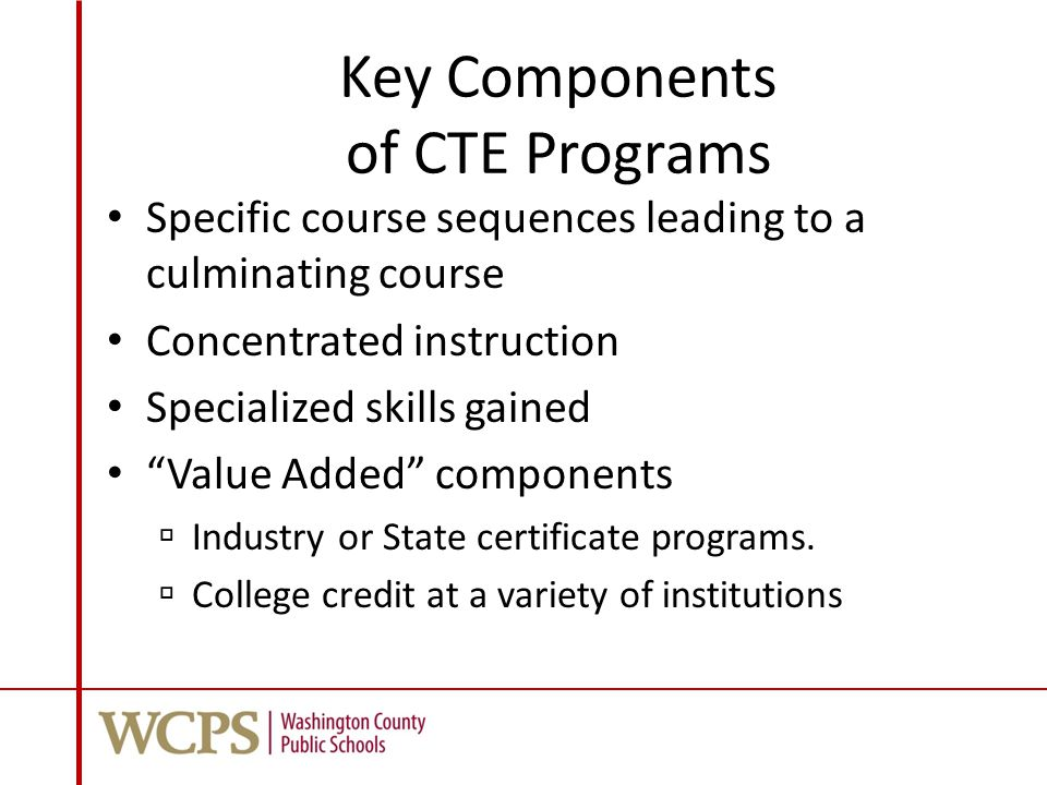 Key Components of CTE Programs Specific course sequences leading to a culminating course Concentrated instruction Specialized skills gained Value Added components  Industry or State certificate programs.