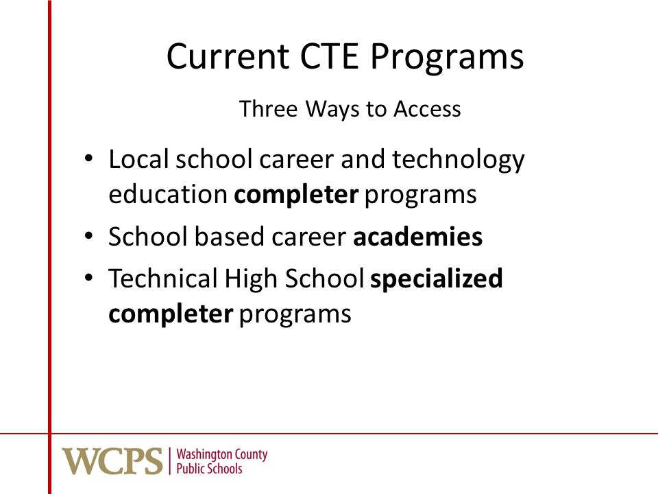 Current CTE Programs Three Ways to Access Local school career and technology education completer programs School based career academies Technical High School specialized completer programs