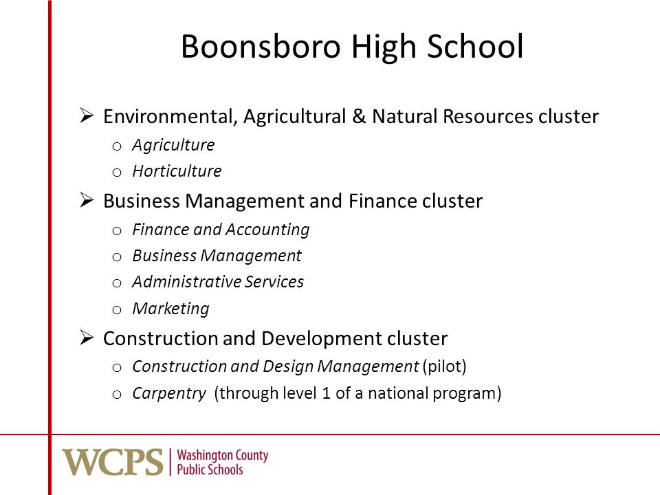 Boonsboro High School  Environmental, Agricultural & Natural Resources cluster o Agriculture o Horticulture  Business Management and Finance cluster o Finance and Accounting o Business Management o Administrative Services o Marketing  Construction and Development cluster o Construction and Design Management (pilot) o Carpentry (through level 1 of a national program)