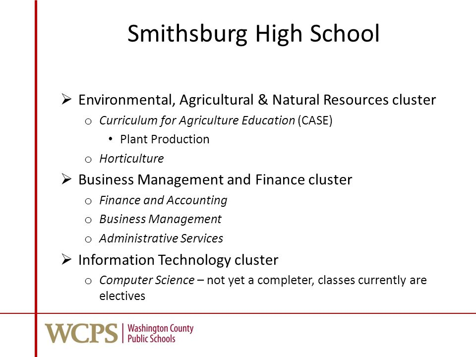 Smithsburg High School  Environmental, Agricultural & Natural Resources cluster o Curriculum for Agriculture Education (CASE) Plant Production o Horticulture  Business Management and Finance cluster o Finance and Accounting o Business Management o Administrative Services  Information Technology cluster o Computer Science – not yet a completer, classes currently are electives