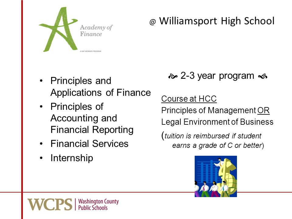 @ Williamsport High School Principles and Applications of Finance Principles of Accounting and Financial Reporting Financial Services Internship  2-3 year program  Course at HCC Principles of Management OR Legal Environment of Business ( tuition is reimbursed if student earns a grade of C or better)