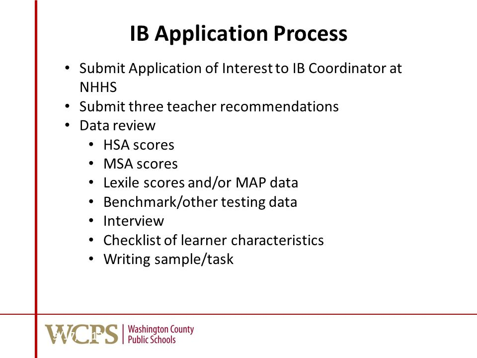 IB Application Process Submit Application of Interest to IB Coordinator at NHHS Submit three teacher recommendations Data review HSA scores MSA scores Lexile scores and/or MAP data Benchmark/other testing data Interview Checklist of learner characteristics Writing sample/task 9/17/2013 76