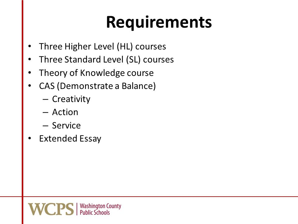 Requirements Three Higher Level (HL) courses Three Standard Level (SL) courses Theory of Knowledge course CAS (Demonstrate a Balance) – Creativity – Action – Service Extended Essay