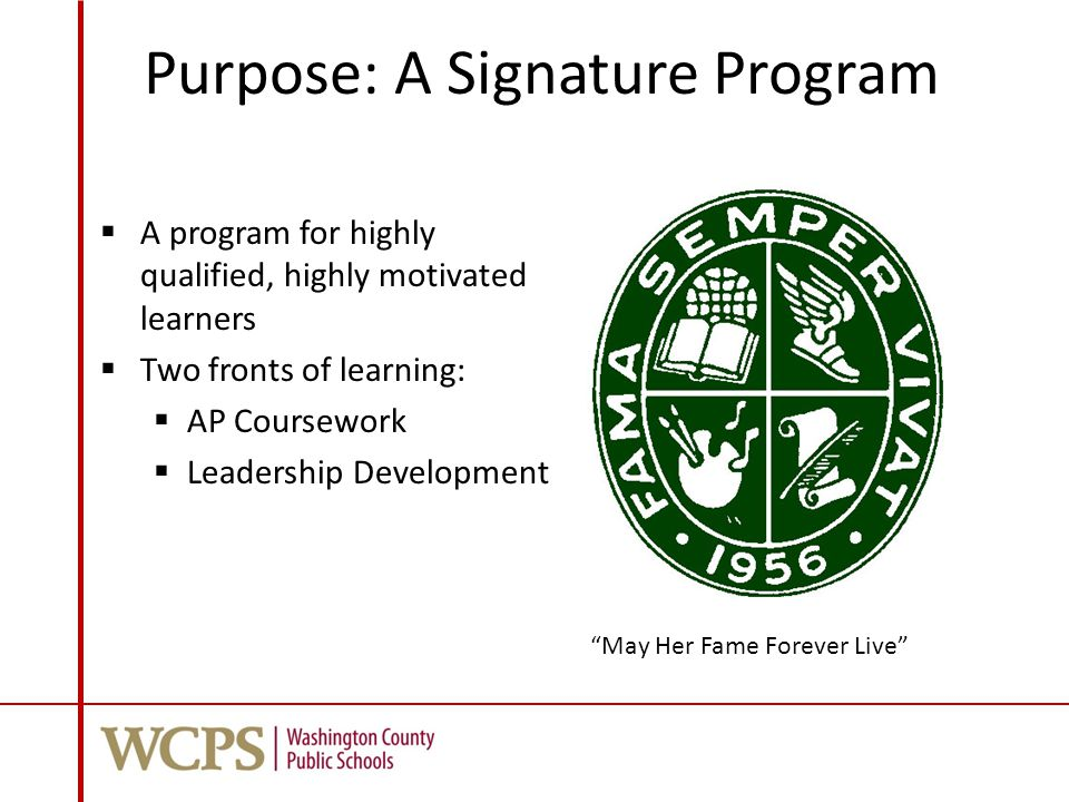 Purpose: A Signature Program  A program for highly qualified, highly motivated learners  Two fronts of learning:  AP Coursework  Leadership Development May Her Fame Forever Live
