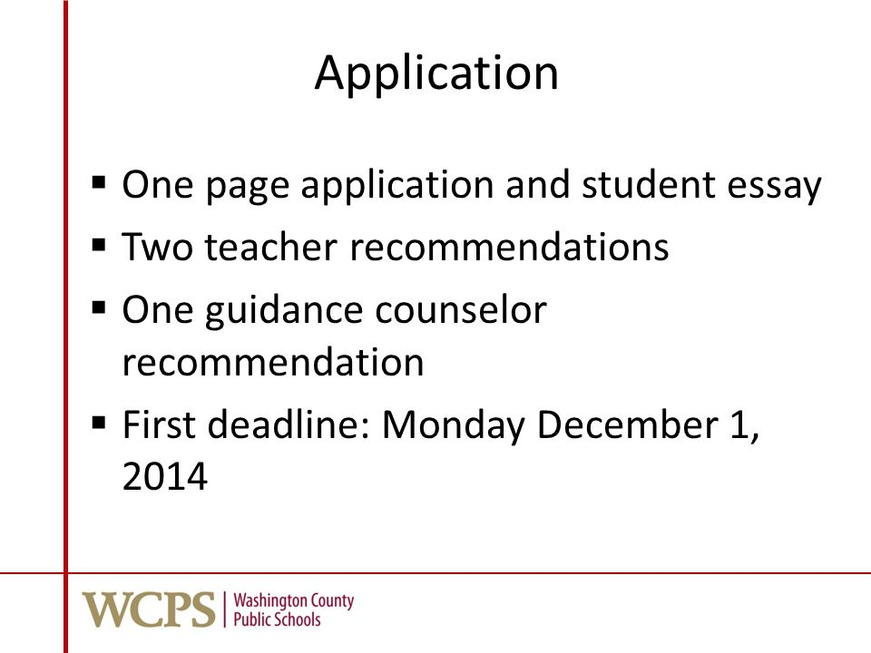 Application  One page application and student essay  Two teacher recommendations  One guidance counselor recommendation  First deadline: Monday December 1, 2014