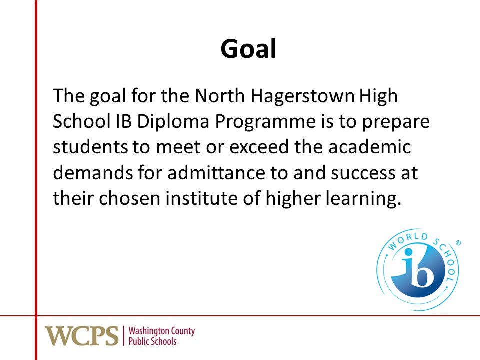 Goal The goal for the North Hagerstown High School IB Diploma Programme is to prepare students to meet or exceed the academic demands for admittance to and success at their chosen institute of higher learning.