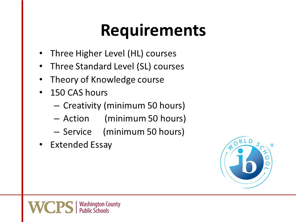 Requirements Three Higher Level (HL) courses Three Standard Level (SL) courses Theory of Knowledge course 150 CAS hours – Creativity (minimum 50 hours) – Action (minimum 50 hours) – Service (minimum 50 hours) Extended Essay