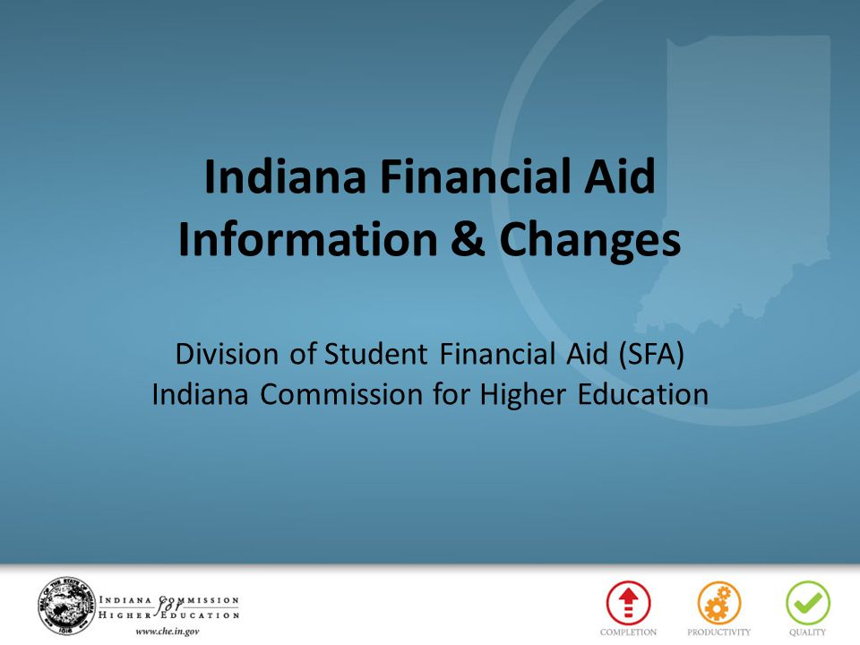 Indiana Financial Aid Information & Changes Division of Student Financial Aid (SFA) Indiana Commission for Higher Education