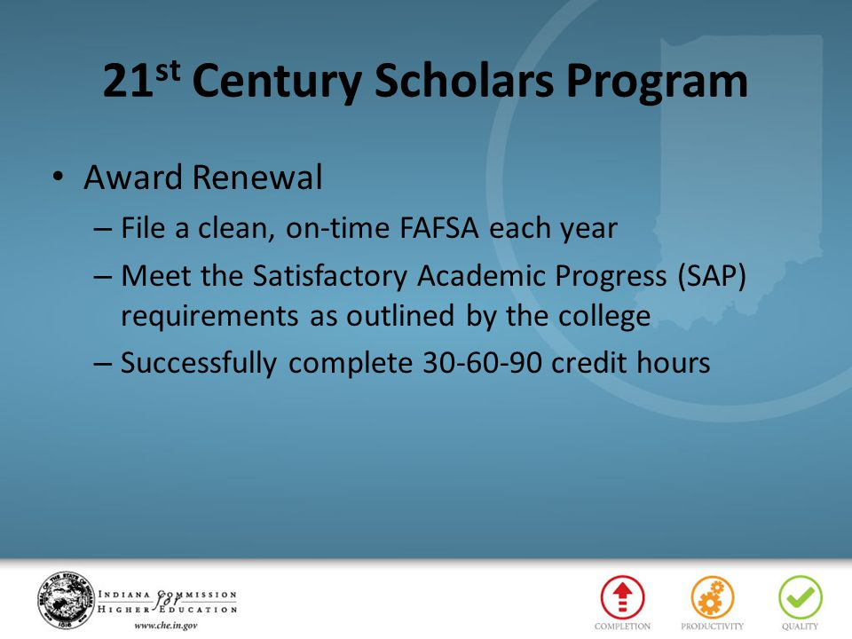 21 st Century Scholars Program Award Renewal – File a clean, on-time FAFSA each year – Meet the Satisfactory Academic Progress (SAP) requirements as outlined by the college – Successfully complete 30-60-90 credit hours
