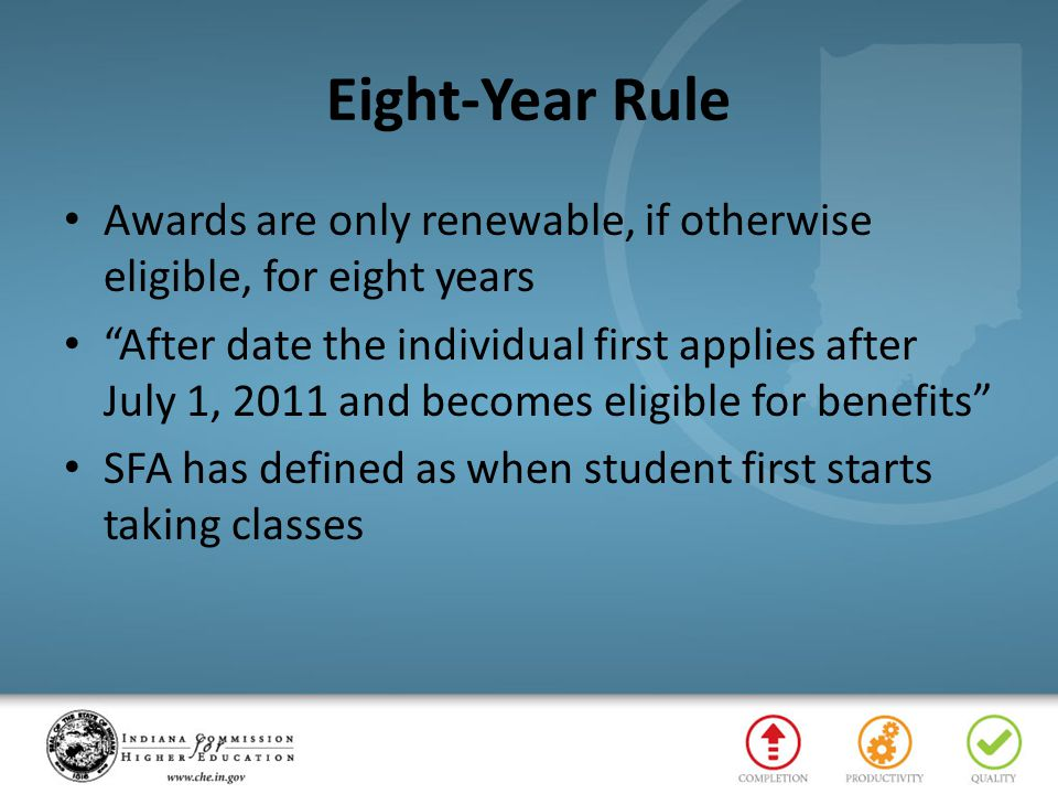 Eight-Year Rule Awards are only renewable, if otherwise eligible, for eight years After date the individual first applies after July 1, 2011 and becomes eligible for benefits SFA has defined as when student first starts taking classes