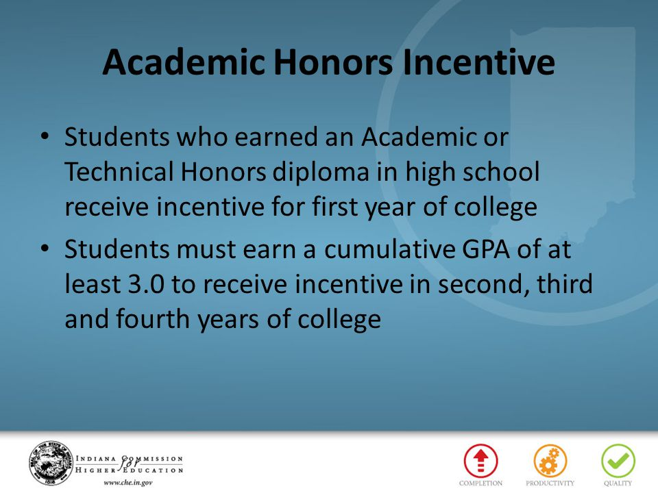 Academic Honors Incentive Students who earned an Academic or Technical Honors diploma in high school receive incentive for first year of college Students must earn a cumulative GPA of at least 3.0 to receive incentive in second, third and fourth years of college