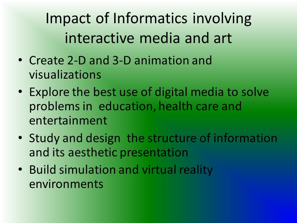 Impact of Informatics involving interactive media and art Create 2-D and 3-D animation and visualizations Explore the best use of digital media to sol
