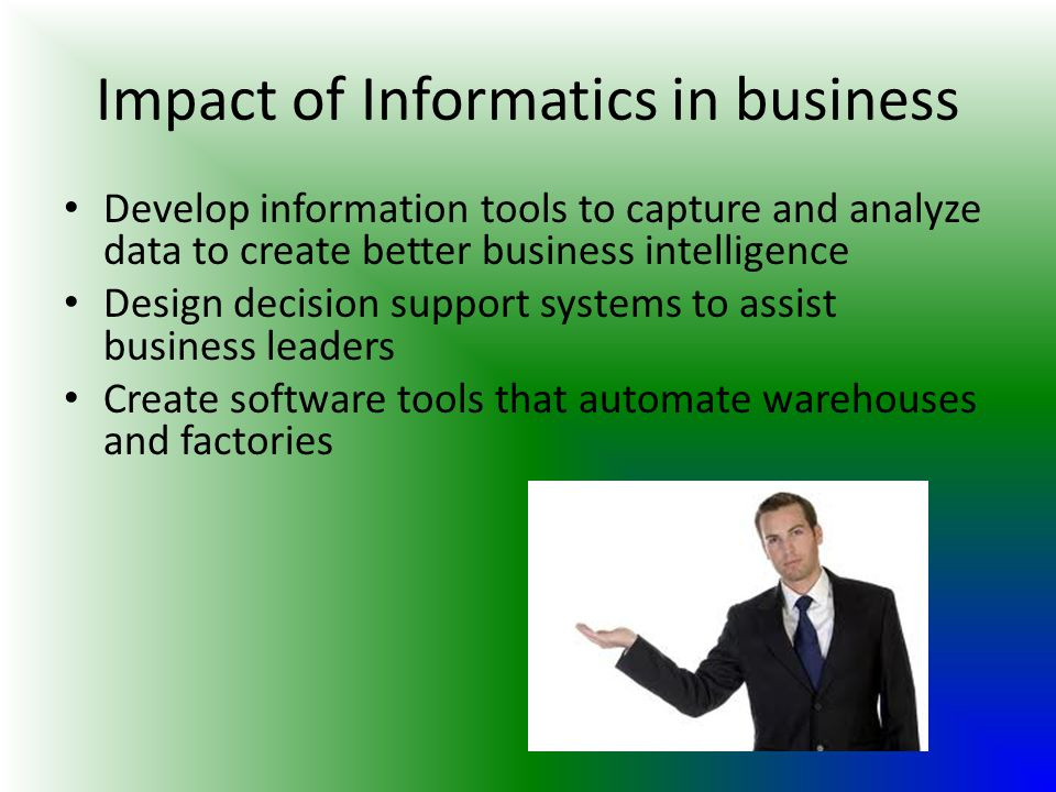 Impact of Informatics in business Develop information tools to capture and analyze data to create better business intelligence Design decision support systems to assist business leaders Create software tools that automate warehouses and factories